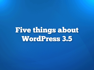 Five Things About WordPress 3.5