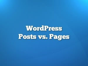 WordPress Posts vs. Pages: When To Use Each